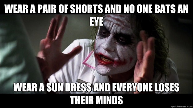 Wear a pair of shorts and no one bats an eye wear a sun dress and everyone loses their minds - Wear a pair of shorts and no one bats an eye wear a sun dress and everyone loses their minds  Joker Mind Loss