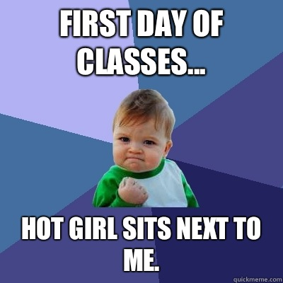 First day of classes... Hot girl sits next to me.  - First day of classes... Hot girl sits next to me.   Success Kid