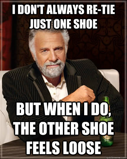 I don't always re-tie just one shoe but when i do, the other shoe feels loose - I don't always re-tie just one shoe but when i do, the other shoe feels loose  The Most Interesting Man In The World