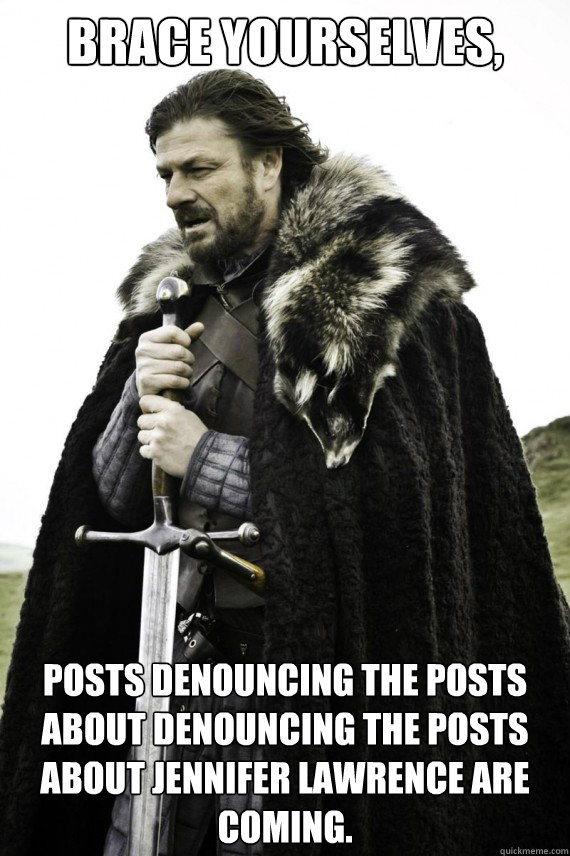 Brace yourselves, Posts denouncing the posts about denouncing the posts about jennifer lawrence are coming. - Brace yourselves, Posts denouncing the posts about denouncing the posts about jennifer lawrence are coming.  Brace yourself