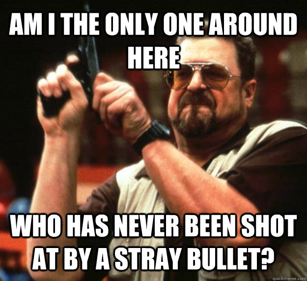 AM I THE ONLY ONE AROUND HERE WHO HAS NEVER BEEN SHOT AT BY A STRAY BULLET? - AM I THE ONLY ONE AROUND HERE WHO HAS NEVER BEEN SHOT AT BY A STRAY BULLET?  Angry Walter