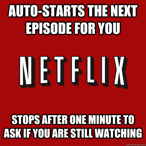 Auto-starts the next episode for you  stops after one minute to ask if you are still watching - Auto-starts the next episode for you  stops after one minute to ask if you are still watching  overly attached netflix