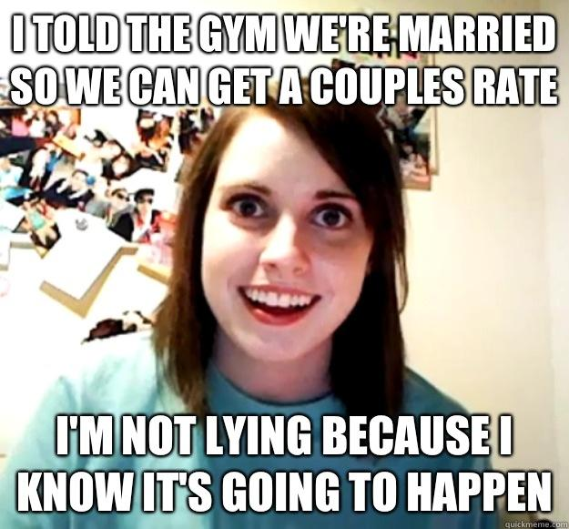I told the gym we're married so we can get a couples rate  I'm not lying because I know it's going to happen - I told the gym we're married so we can get a couples rate  I'm not lying because I know it's going to happen  Overly Attached Girlfriend
