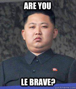 Are you le brave?  Fat Kim Jong-Un