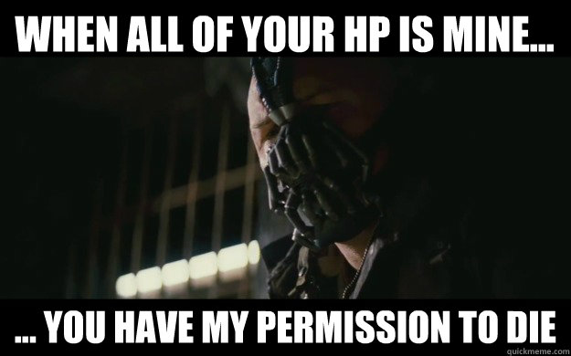When all of your HP is mine... ... you have my permission to die
