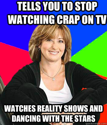 Tells you to stop watching crap on Tv Watches reality shows and dancing with the stars - Tells you to stop watching crap on Tv Watches reality shows and dancing with the stars  Sheltering Suburban Mom