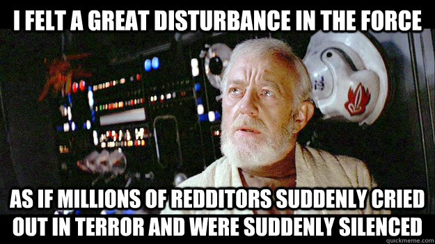 i felt a great disturbance in the force as if millions of redditors suddenly cried out in terror and were suddenly silenced