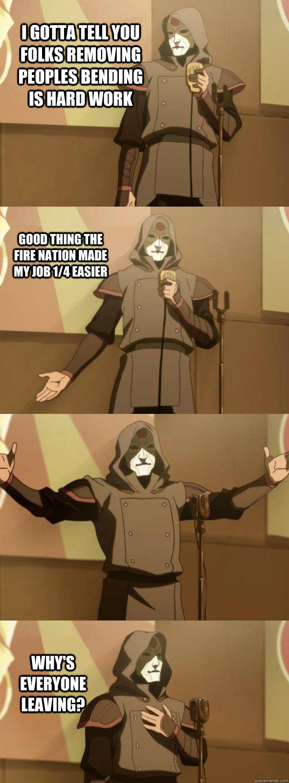I gotta tell you folks removing peoples bending is hard work Why's everyone leaving? Good thing the Fire nation made my job 1/4 easier  Bad Joke Amon