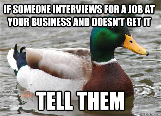 if someone interviews for a job at your business and doesn't get it tell them - if someone interviews for a job at your business and doesn't get it tell them  Actual Advice Mallard