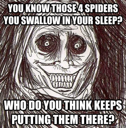 you know those 4 spiders you swallow in your sleep? who do you think keeps putting them there?  Horrifying Houseguest