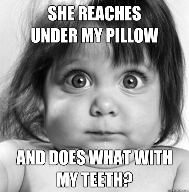 She Reaches  under my pillow  and does what with  my teeth?  Tooth Fairy Does What