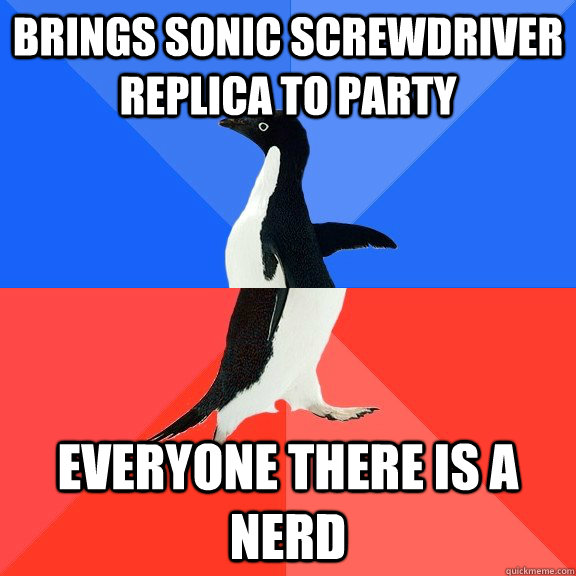 Brings sonic screwdriver replica to party Everyone there is a nerd - Brings sonic screwdriver replica to party Everyone there is a nerd  Socially Awkward Awesome Penguin
