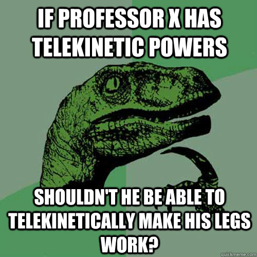 if professor X has telekinetic powers shouldn't he be able to telekinetically make his legs work? - if professor X has telekinetic powers shouldn't he be able to telekinetically make his legs work?  Philosoraptor