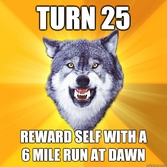 Turn 25 Reward self with a 6 mile run at dawn - Turn 25 Reward self with a 6 mile run at dawn  Courage Wolf