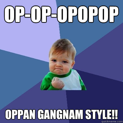 op-op-opopop oppan gangnam style!! - op-op-opopop oppan gangnam style!!  Success Kid