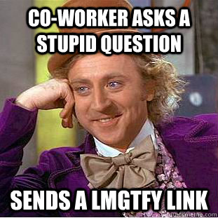 co-worker asks a stupid question Sends a LMGTFY link  Condescending Wonka