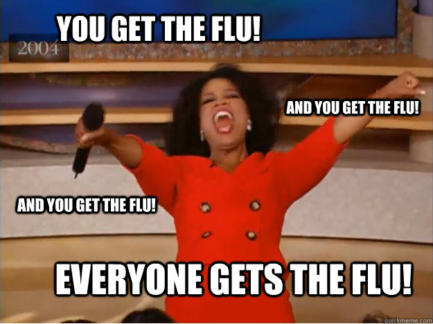 You get the flu! everyone gets the flu! and you get the flu! and you get the flu! - You get the flu! everyone gets the flu! and you get the flu! and you get the flu!  oprah you get a car