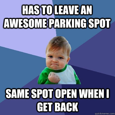 Has to leave an awesome parking spot Same spot open when I get back - Has to leave an awesome parking spot Same spot open when I get back  Success Kid