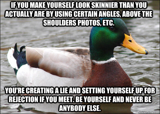 If you make yourself look skinnier than you actually are by using certain angles, above the shoulders photos, etc. You're creating a lie and setting yourself up for rejection if you meet. Be yourself and never be anybody else. - If you make yourself look skinnier than you actually are by using certain angles, above the shoulders photos, etc. You're creating a lie and setting yourself up for rejection if you meet. Be yourself and never be anybody else.  Actual Advice Mallard