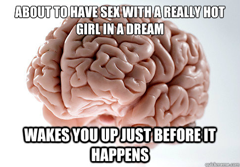 About to have sex with a really hot girl in a dream wakes you up just before it happens - About to have sex with a really hot girl in a dream wakes you up just before it happens  Scumbag Brain
