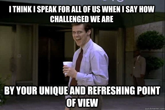 I think I speak for all of us when I say how challenged we are by your unique and refreshing point of view  Smartass Jim Carrey