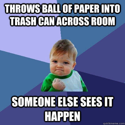 Throws ball of paper into trash can across room Someone else sees it happen - Throws ball of paper into trash can across room Someone else sees it happen  Success Kid