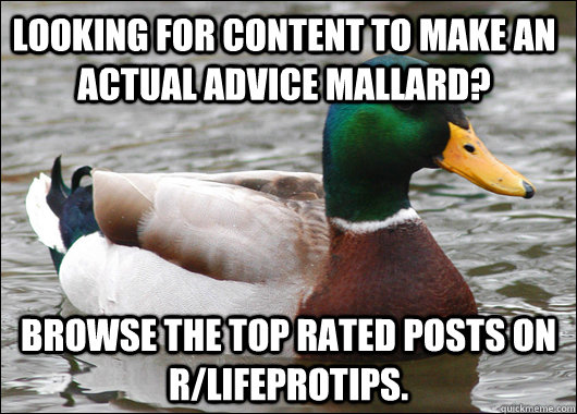 Looking for content to make an actual advice mallard? Browse the top rated posts on r/lifeprotips.  - Looking for content to make an actual advice mallard? Browse the top rated posts on r/lifeprotips.   Actual Advice Mallard