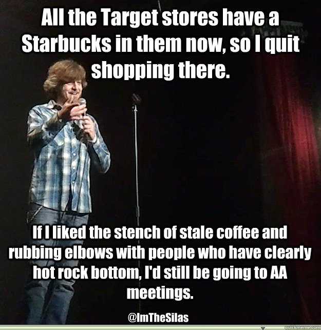 All the Target stores have a Starbucks in them now, so I quit shopping there. If I liked the stench of stale coffee and rubbing elbows with people who have clearly hot rock bottom, I'd still be going to AA meetings. @ImTheSilas