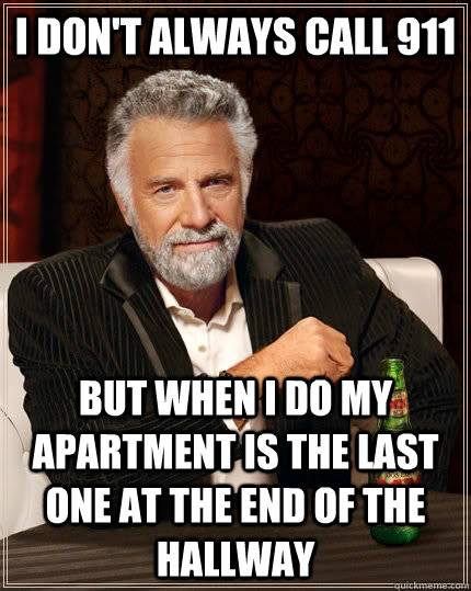 i don't always call 911 but when i do my apartment is the last one at the end of the hallway - i don't always call 911 but when i do my apartment is the last one at the end of the hallway  The Most Interesting Man In The World