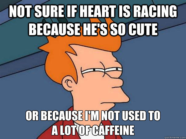Not sure if heart is racing because he's so cute Or because I'm not used to  a lot of caffeine - Not sure if heart is racing because he's so cute Or because I'm not used to  a lot of caffeine  Futurama Fry