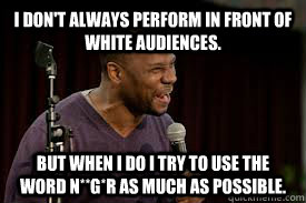 I don't always perform in front of white audiences. But when I do I try to use the word N**G*R as much as possible.