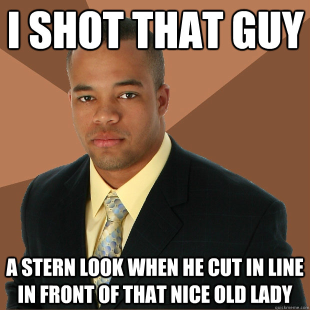 I shot that guy a stern look when he cut in line in front of that nice old lady - I shot that guy a stern look when he cut in line in front of that nice old lady  Successful Black Man