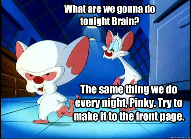 What are we gonna do tonight Brain? The same thing we do every night, Pinky. Try to make it to the front page.