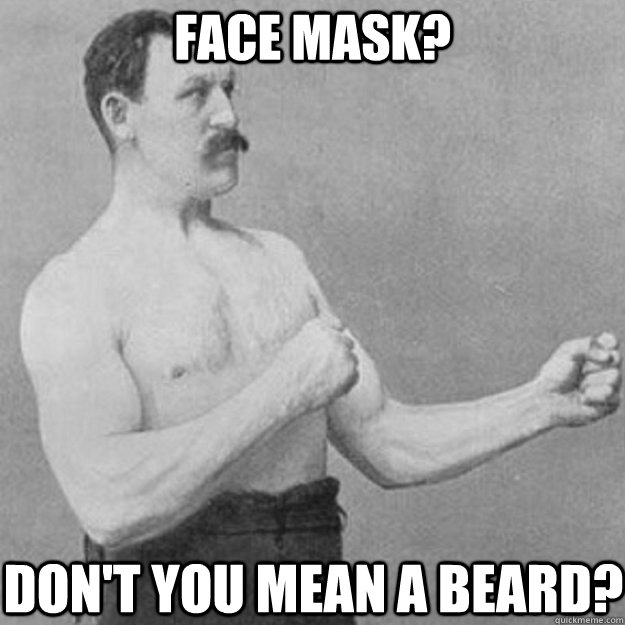 Face mask? Don't you mean a beard? - Face mask? Don't you mean a beard?  overly manly man