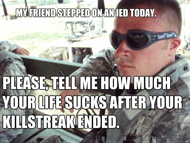 My friend stepped on an IED today. Please, tell me how much your life sucks after your killstreak ended.