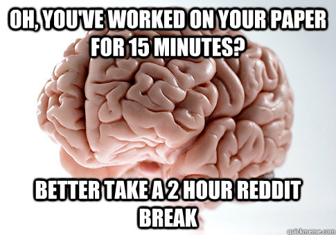 Oh, you've worked on your paper for 15 minutes? Better take a 2 hour reddit break - Oh, you've worked on your paper for 15 minutes? Better take a 2 hour reddit break  Scumbag Brain