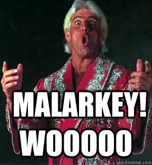 malarkey! WOOOOO  Ric Flair WOOOO