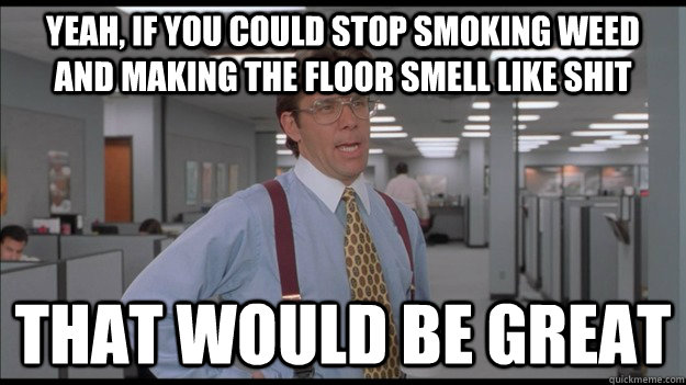 Yeah, if you could stop smoking weed and making the floor smell like shit That would be great - Yeah, if you could stop smoking weed and making the floor smell like shit That would be great  Office Space Lumbergh HD