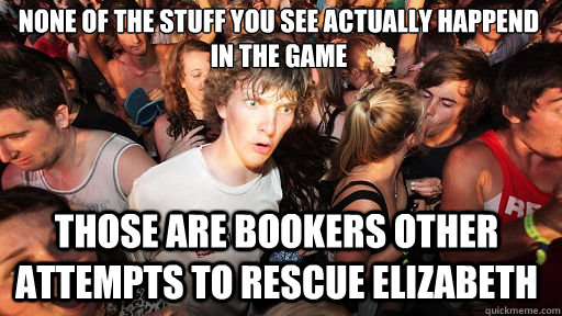 None of the stuff you see actually happend in the game  Those are bookers other attempts to rescue elizabeth - None of the stuff you see actually happend in the game  Those are bookers other attempts to rescue elizabeth  Sudden Clarity Clarence
