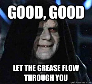 Good, good Let the grease flow through you  Happy Emperor Palpatine