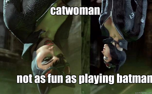 catwoman not as fun as playing batman  Upside-down Catwoman