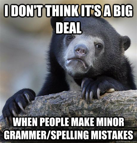 i don't think it's a big deal when people make minor grammer/spelling mistakes - i don't think it's a big deal when people make minor grammer/spelling mistakes  Confession Bear