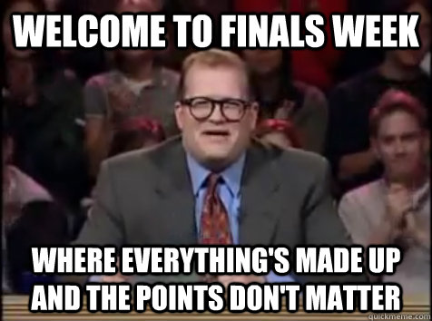 Welcome to Finals Week Where everything's made up and the points don't matter