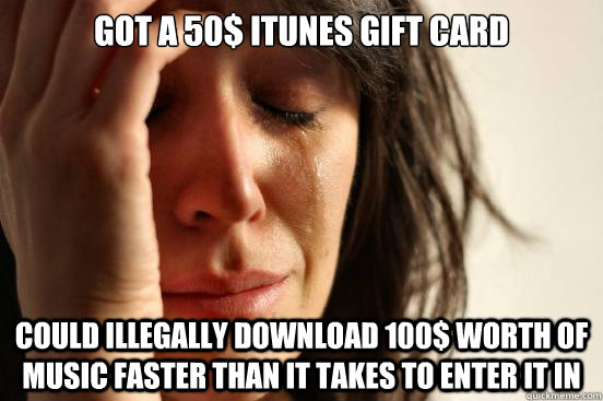 Got a 50$ Itunes gift card Could illegally download 100