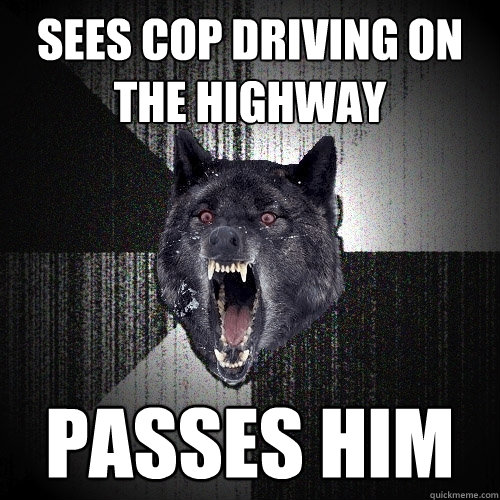 Sees cop driving on the highway Passes him - Sees cop driving on the highway Passes him  Insanity Wolf