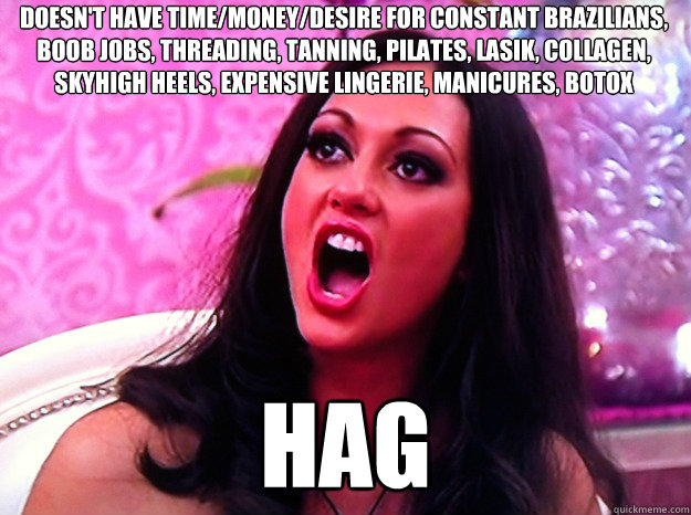 Doesn't have time/money/desire for constant brazilians, boob jobs, threading, tanning, pilates, lasik, collagen, skyhigh heels, expensive lingerie, manicures, botox   HAG - Doesn't have time/money/desire for constant brazilians, boob jobs, threading, tanning, pilates, lasik, collagen, skyhigh heels, expensive lingerie, manicures, botox   HAG  Feminist Nazi