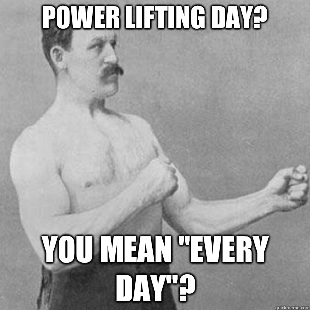 Power lifting day? You mean