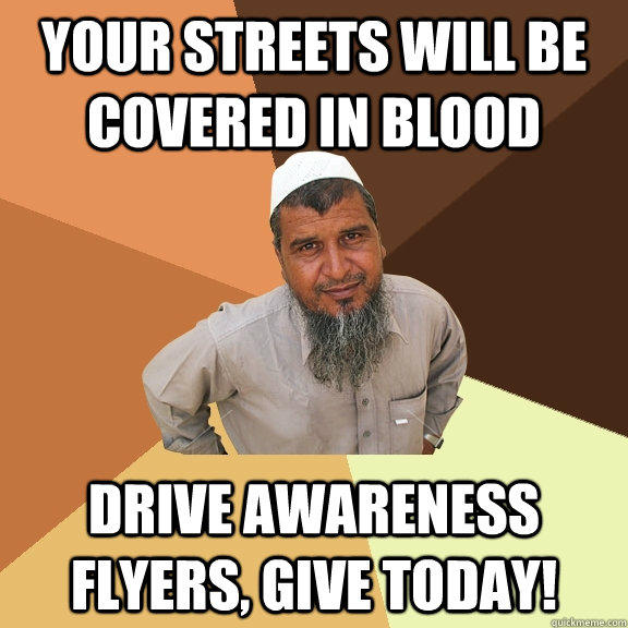 your streets will be covered in blood drive awareness flyers, give today!  Ordinary Muslim Man