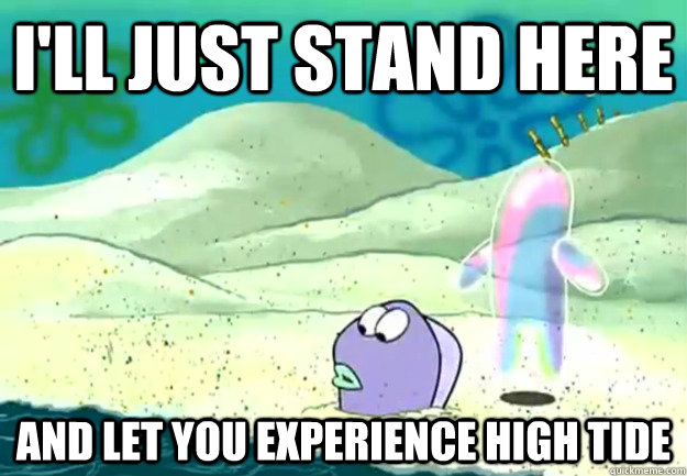 I'll just stand here and let you experience high tide - I'll just stand here and let you experience high tide  Merciless Bubble Buddy