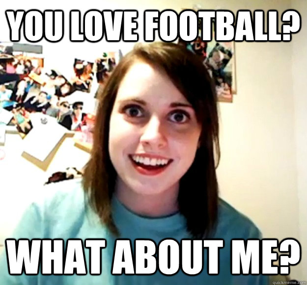 You love football? what about me? - You love football? what about me?  Overly Attached Girlfriend